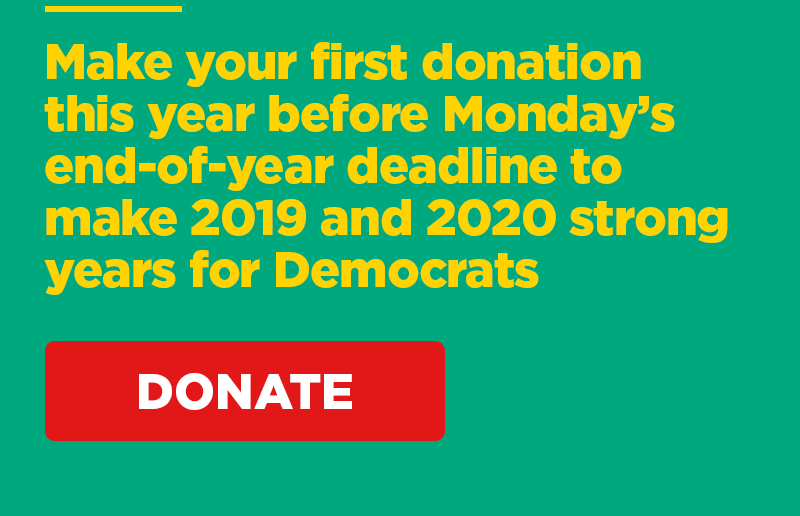 Make a donation before Monday's end-of-year deadline to make 2019 and 2020 strong years for Democrats