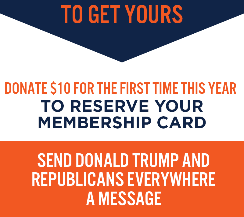 Donate $10 today to reserve your membership card. Send Donald Trump and Republicans everywhere a message