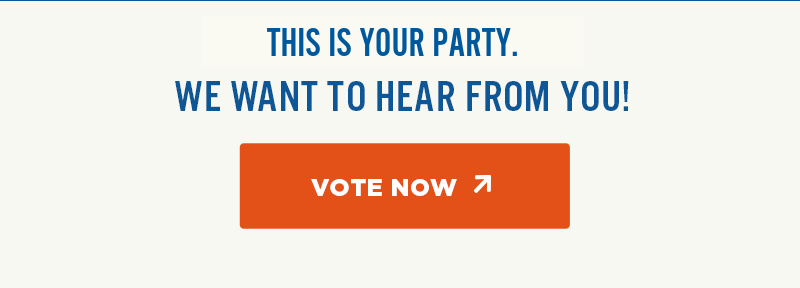 This is your party. We want to hear from you! Vote Now.
