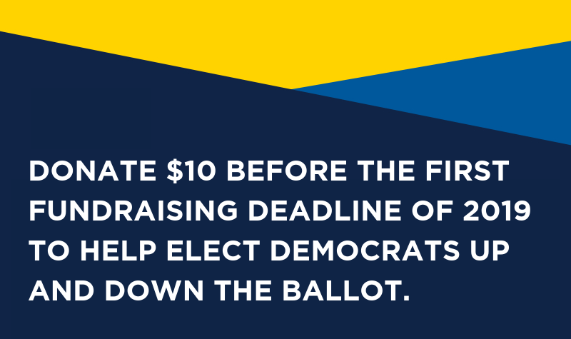 Donate $10 before the first fundraising deadline of 2019 to help elect Democrats up and down the ballot