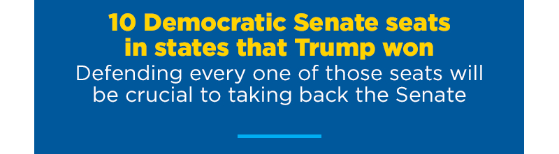 10 Democratic Senate seats in states that Trump won, defending every one of those seats will be crucial to taking back the Senate