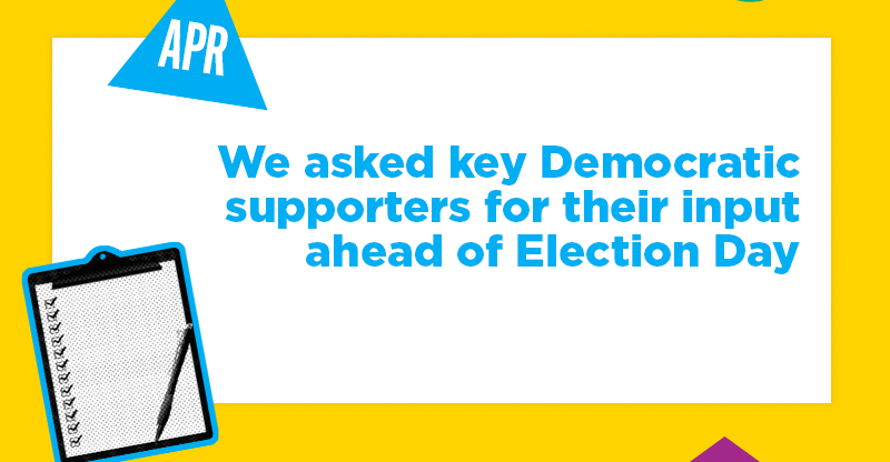 We asked key Democratic supporters for their input ahead of Election Day
