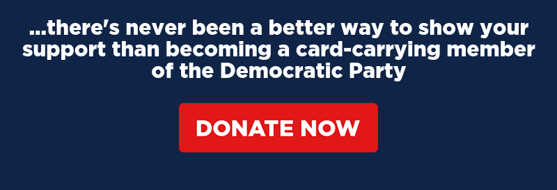 there's never been a better way to show your support than becoming a card-carrying member of the Democratic Party. Donate now