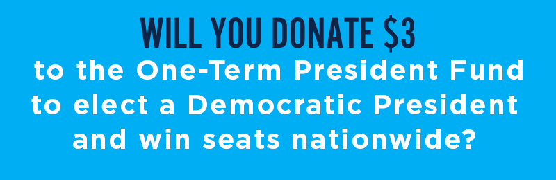 Will you donate to the One-Term President Fund to elect a Democratic President and win seats nationwide?