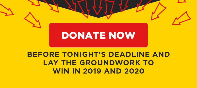 Donate before tonight's deadline and lay the groundwork to win in 2019 and 2020