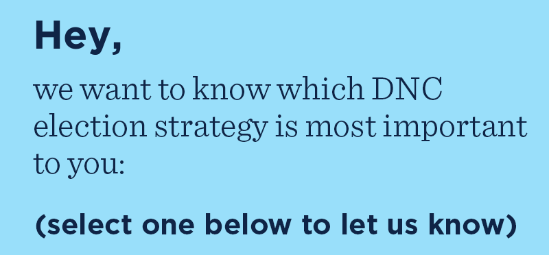 Hey, we want to know which DNC election strategy is most important to you: (select one below to let us know)