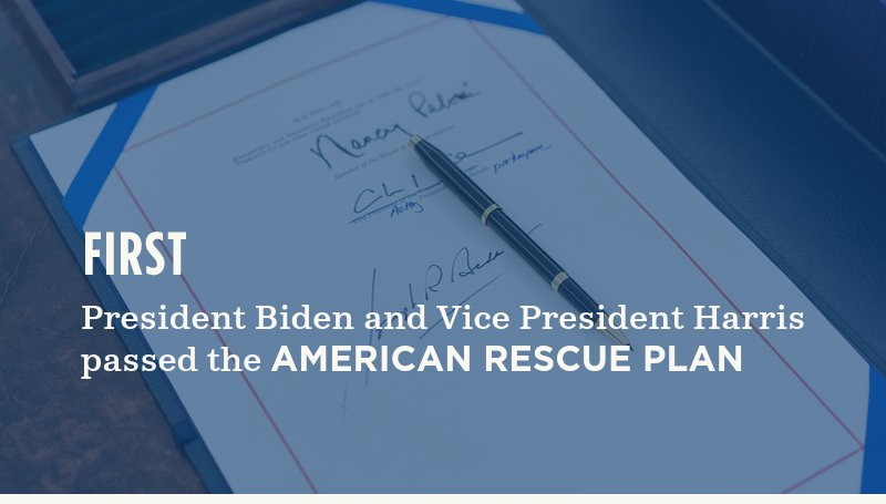 First, President Biden and Vice President Harris  passed the American Rescue Plan