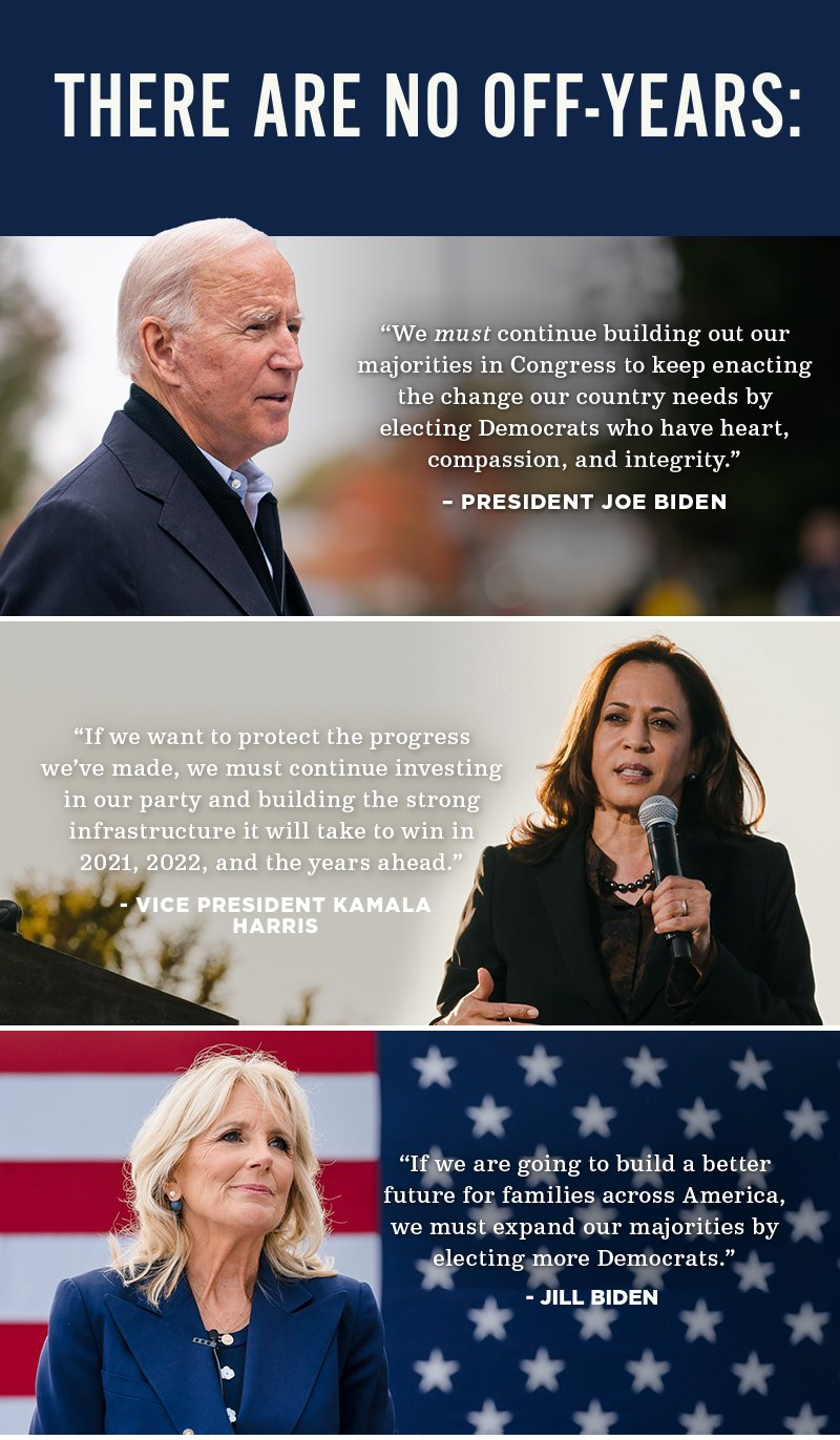 'We must continue building out our majorities in Congress to keep enacting the change our country needs by electing Democrats who have heart, compassion, and integrity.' -- President Joe Biden. 'If we want to protect the progress we've made, we must continue investing in our party and building the strong infrastructure it will take to win in 2021, 2022, and the years ahead.' -- Vice President Kamala Harris'. 'If we are going to build a better future for families across America, we must expand our majorities by electing more Democrats.' -- Jill Biden
