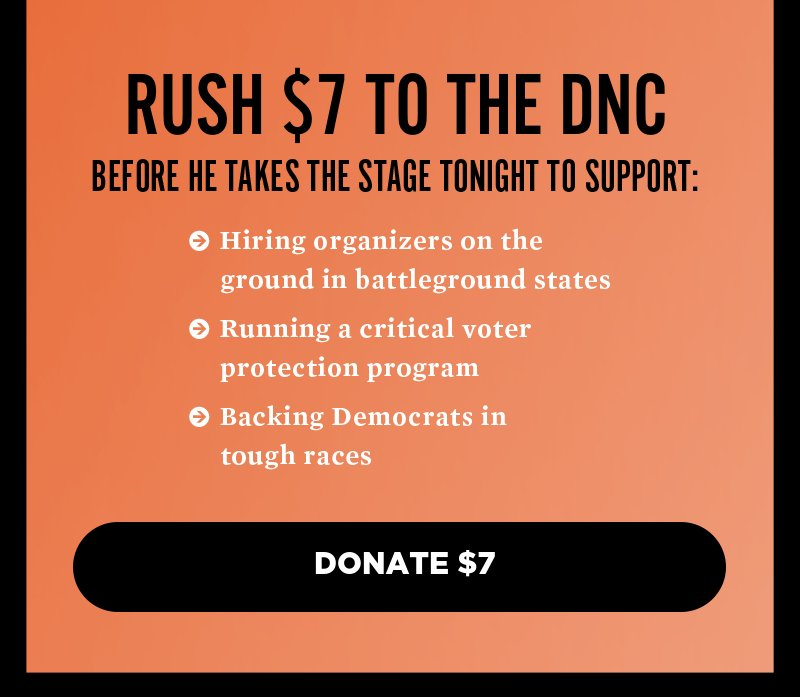 Rush a donation to the DNC before he takes the stage tonight to support hiring organizers on the ground in battleground states, running a critical voter protection program, and backing Democrats in tough races. Donate.