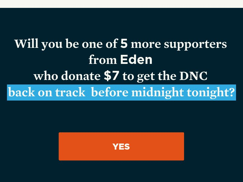 Will you be one of the supporters we need from your area to donate to get the DNC back on track before midnight tonight? Yes.