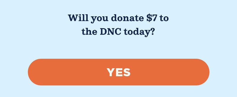 Will you donate to the DNC to help elect Democrats to defend and expand our majorities in the years ahead? Yes.
