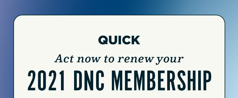 QUICK, act now to renew your 2021 DNC Membership