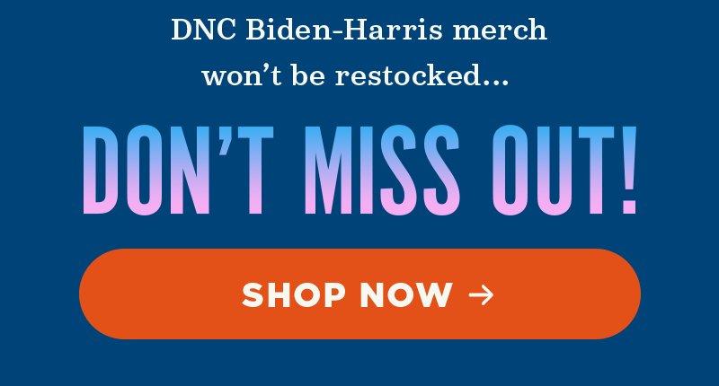 DNC Biden-Harris merch won't be restocked... Don't miss out! Shop now
