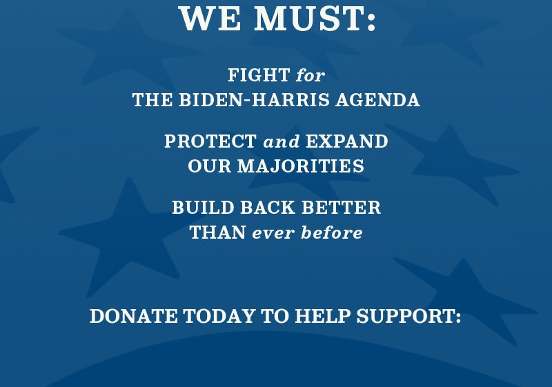 We must fight for the Biden-Harris agenda, protect and expand our majorities, and build back better than ever before. Donate today to help support: