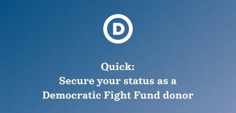 Quick: Secure your status as a Democratic Fight Fund donor