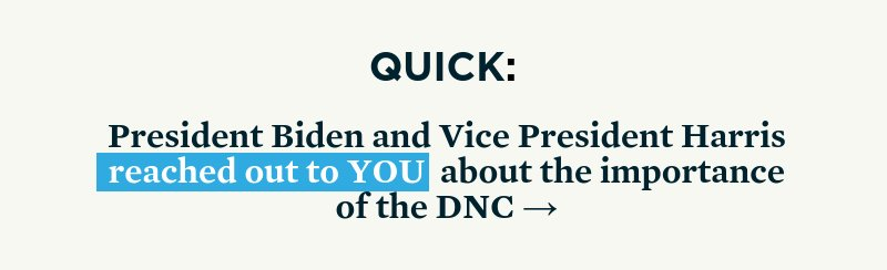 Quick: President Biden and Vice President Harris reached out to you about the importance of the DNC