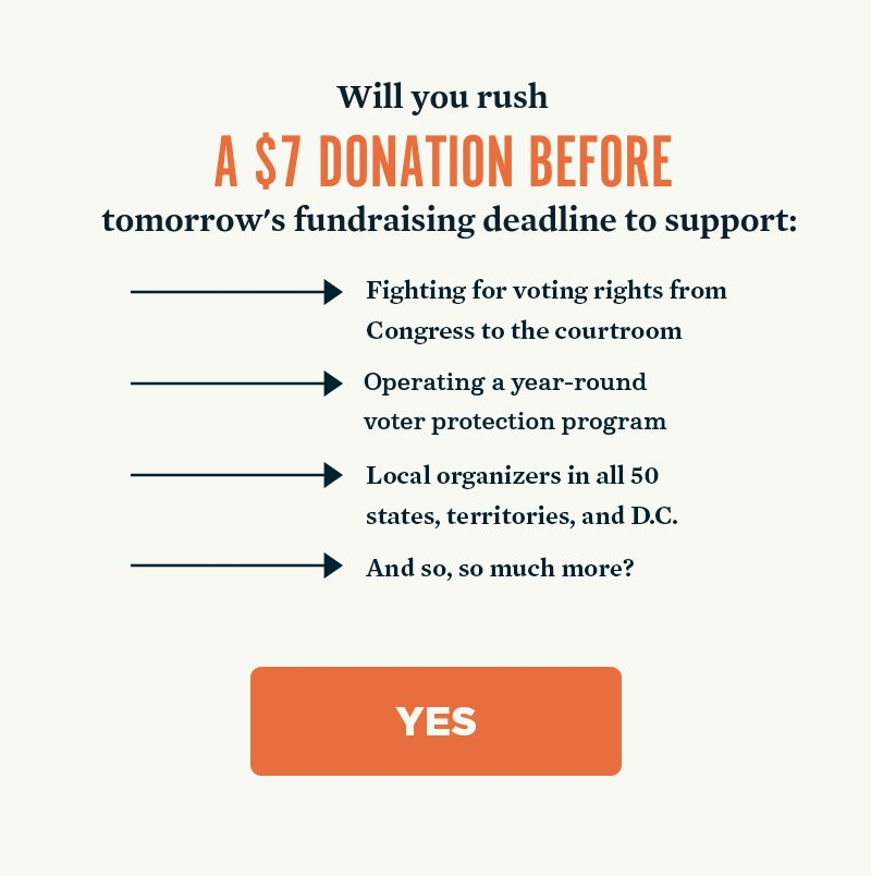 Will you rush a donation now to support fighting for voting rights from Congress to the courtroom, operating a year-round voter protection program, local organizers in all 50 states, territories, and D.C., and so ,so much more? Yes.