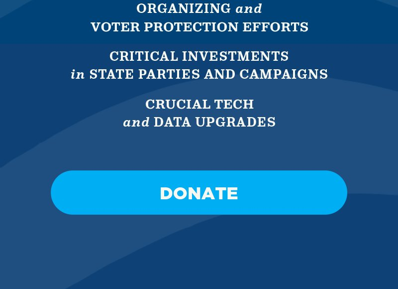 Organizing and voter protection efforts, critical investments in state parties and campaigns, and critical tech and data upgrades. Donate.