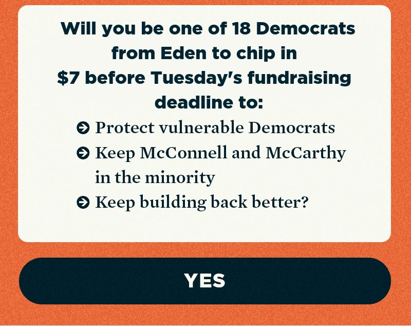 Will you be one of the Democrats we need from your area to chip in before Tuesday's deadline to protect vulnerable Democrats, keep McConnell and McCarthy in the minority, and keep building back better?