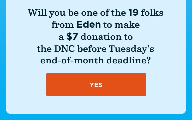 Will you be one of the folks from your area to make a donation to the DNC before Tuesday's end-of-month deadline? Yes.