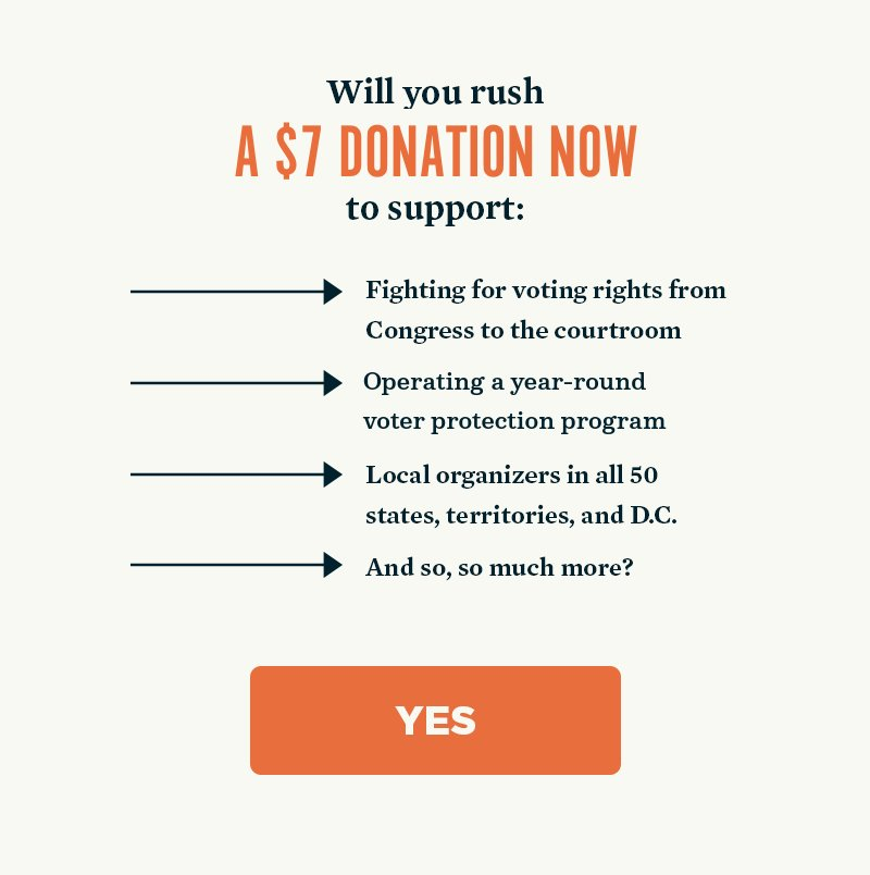 Will you rush a donation now to support fighting for voting rights from Congress to the courtroom, operating a year-round voter protection program, local organizers in all 50 states, territories, and D.C., and so, so much more? Yes.